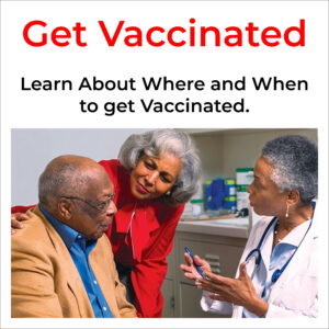 Get Vaccinated. Learn About Where and When to get Vaccinated.